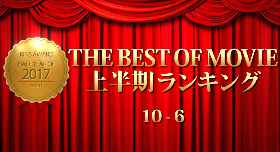 KIN8 AWARD 2017 THE BEST OF MOVIE First Half Ranking 10-6 上半期ランキング