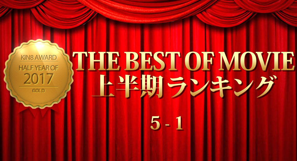 KIN8 AWARD 2017 THE BEST OF MOVIE First Half Ranking 5-1 上半期ランキング