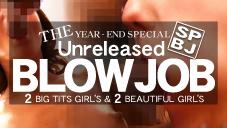 10日間限定配信 THE 未公開映像 BLOWJOB 巨乳2人&美女2人の濃厚フェラチオ!