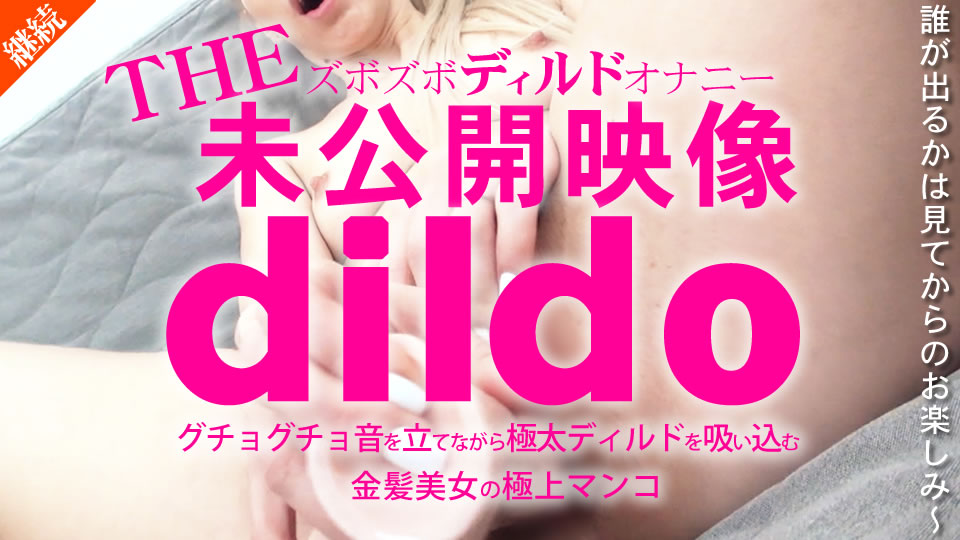 THE未公開映像 dildo ズボズボディルドオナニー グチョグチョ音を立てながら極太ディルドを吸い込む