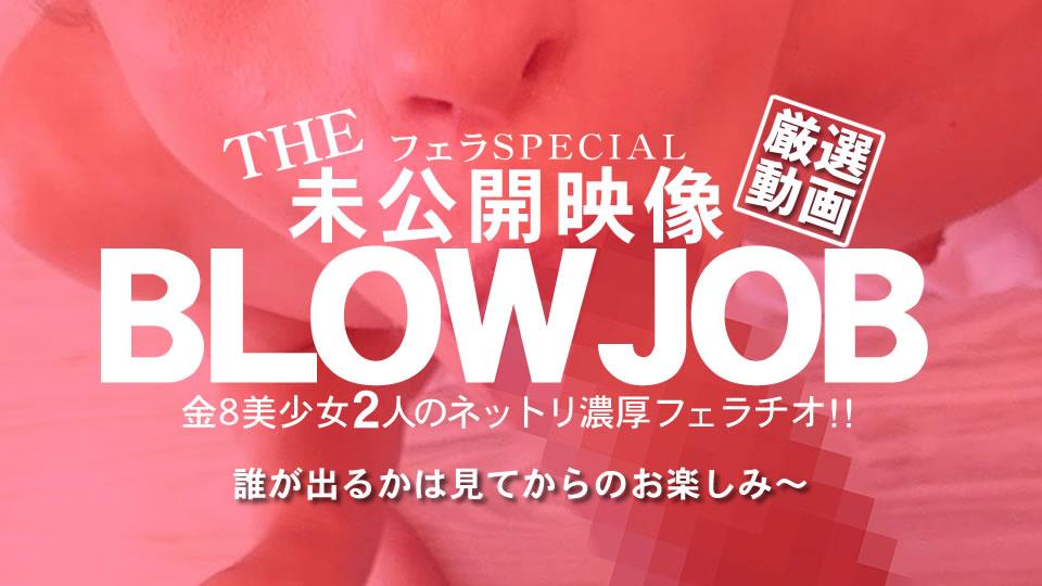 BLOW JOB The Unreleased 未公開映像 金8美少女二人のネットリ濃厚フェラチオ!!