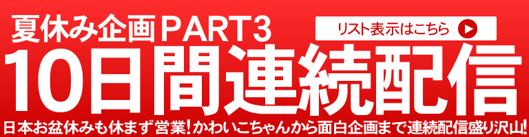 夏休み企画PART3 10日間連続配信!
